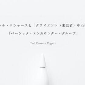 カール・ロジャースと「クライエント(来談者)中心療法」「ベーシック・エンカウンター・グループ」