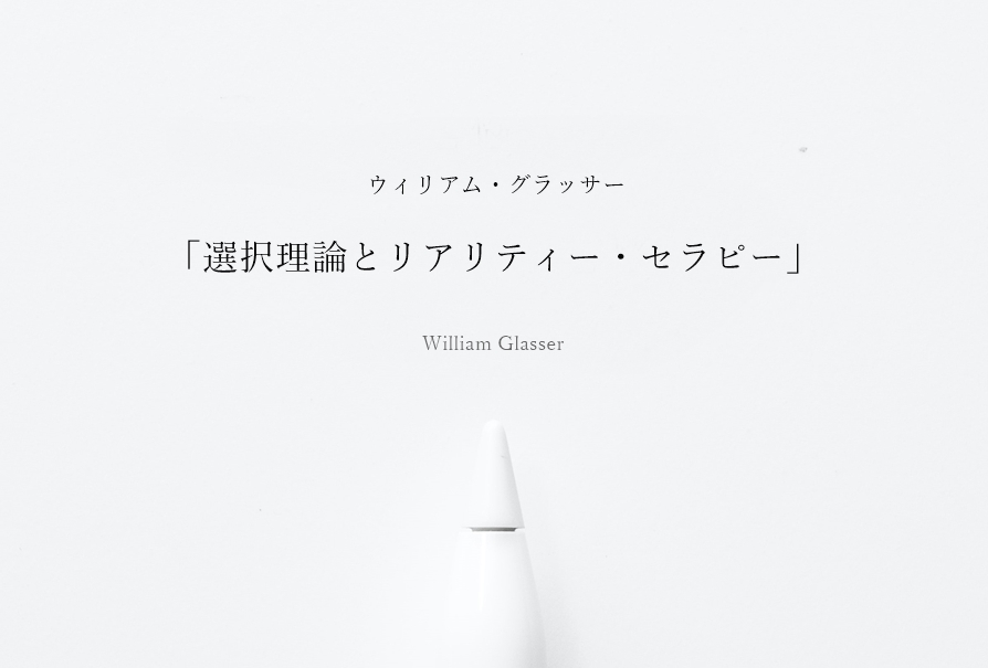 ウィリアム・グラッサー「選択理論とリアリティー・セラピー」